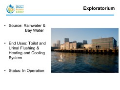The Exploratorium, a new science museum in San Francisco, is collecting and treating both rainwater and bay water. The bay water is using for the heating and cooling system within the building, and the treated rain water is used for toilet and urinal flushing.