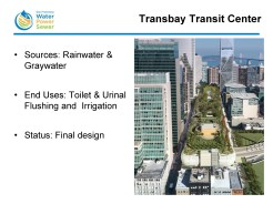 Transbay Transit Center, one of the original projects in San Francisco implemented prior to the 2012 ordinance in 2012, has been actively talking about collecting and treating rainwater and graywater in the new transit center; it is currently in final design. They are proposing to use the treated water for toilet and urinal flushing as well as for irrigation.