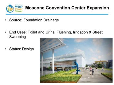 """The Moscone Convention Center has a large amount of foundation drainage, which Ms. Kehoe likened to a 'small river' in the basement. """"They are looking at collecting and treating the foundation drainage for multiple uses,"""" she said. """"This would be more of a district scale application than an individual building application. They plan to use it for toilet and urinal flushing, as well as for irrigation, and they want to partner with the Department of Public Works to use that treated water in their street sweeping trucks to clean the streets in San Francisco."""