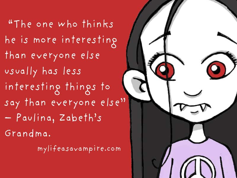 The one who thinks he is more interesting than everyone else usually has less interesting things to say than everyone else. - Paulina, Zabeth's Grandma