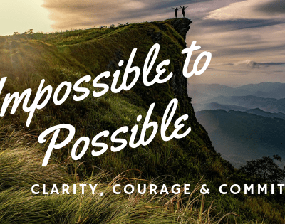 Making the Impossible Possible – Clarity, Courage, and Committment