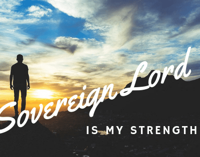 The Sovereign LORD is My Strength – Habakkuk 3:19