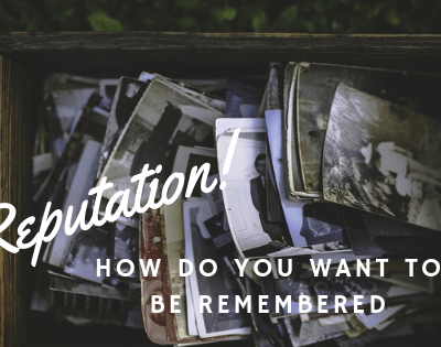 Reputation – What Do I Want to Be Remembered For