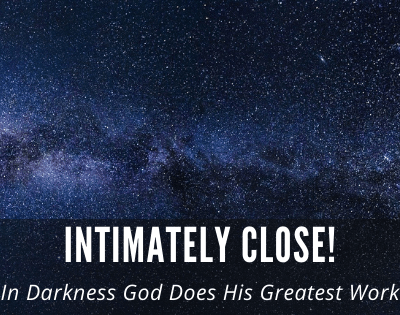 Intimately Close! In Darkness God Does His Greatest Work