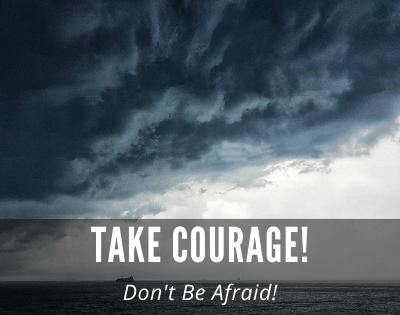 Take Courage! Don't be Afraid