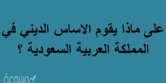 على ماذا يقوم الاساس الديني في المملكه العربيه السعوديه ؟
