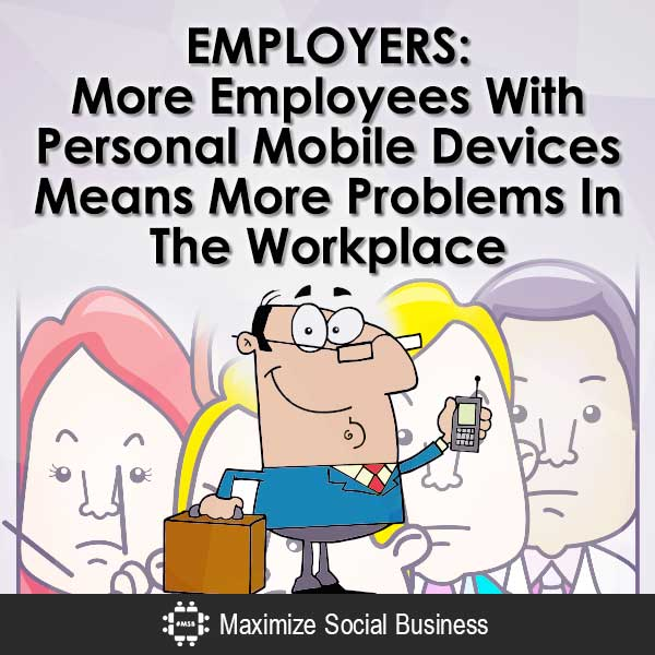 Employers: More Employees With Personal Mobile Devices Means More Problems In The Workplace Social Media and Employment Law  Employers-More-Employees-With-Personal-Mobile-Devices-Means-More-Problems-In-The-Workplace-V1-copy