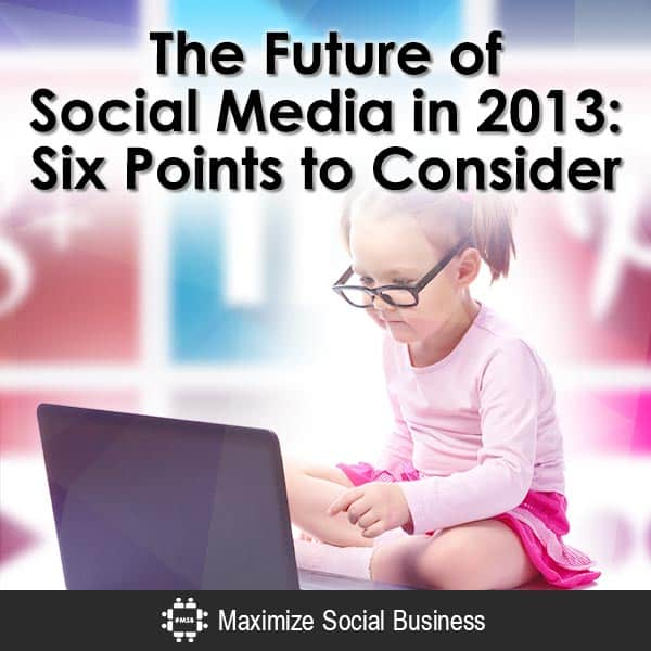 The Future of Social Media: Six Points to Consider Social Media MBA  The-Future-of-Social-Media-in-2013-Six-Points-to-Consider-V3-copy
