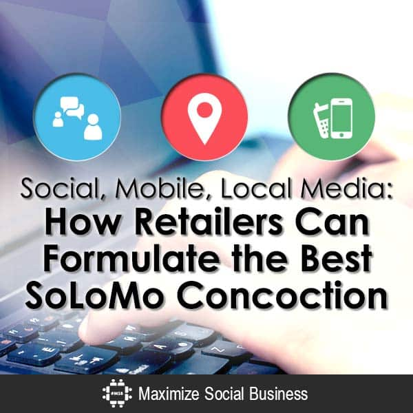 Social, Mobile, Local Media: How Retailers Can Formulate the Best SoLoMo Concoction SoLoMo  Social-Mobile-Local-Media-How-Retailers-Can-Formulate-the-Best-SoLoMo-Concoction-V3-copy