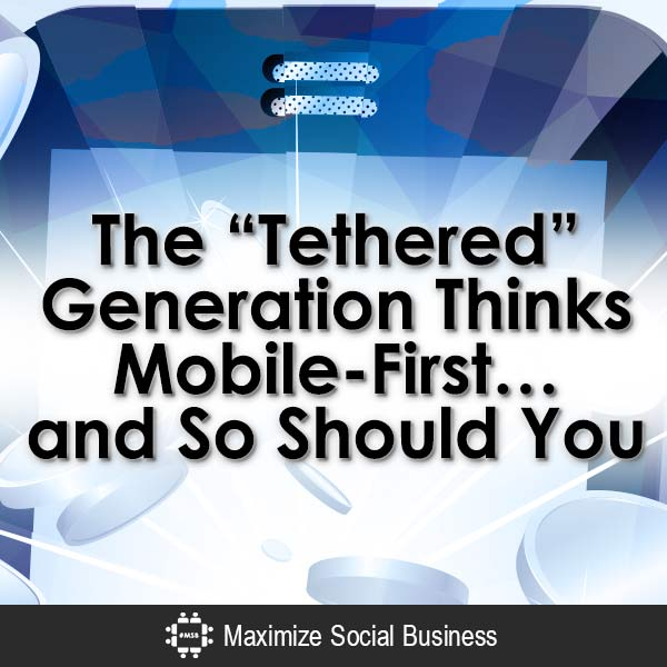"""The """"Tethered"""" Generation Thinks Mobile-First…and So Should You. Mobile  The-Tethered-Generation-Thinks-Mobile-First-and-So-Should-You-V2-copy"""