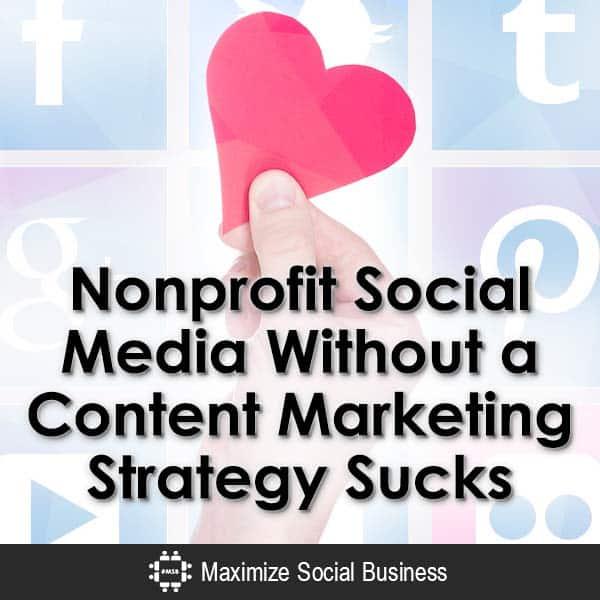 Nonprofit Social Media Without a Content Marketing Strategy Sucks Social Media and Nonprofits  Nonprofit-Social-Media-Without-a-Content-Marketing-Strategy-Sucks-V2