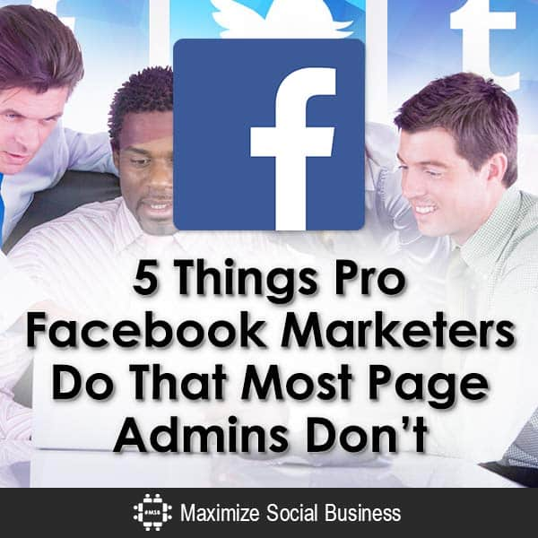 5 Things Pro Facebook Marketers Do That Most Page Admins Don't Facebook  5-Things-Pro-Facebook-Marketers-Do-That-Most-Page-Admins-Dont-V1