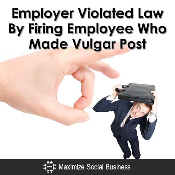 Firing Employee Who Made Vulgar Posts Violated the Law Social Media and Employment Law  Employer-Violated-Law-By-Firing-Employee-Who-Made-Vulgar-Post-600x600-V3