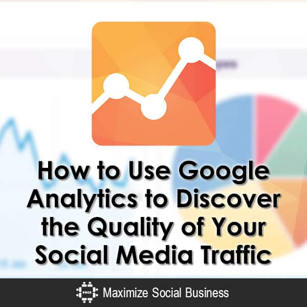 How to Use Google Analytics to Discover the Quality of Your Social Media Traffic