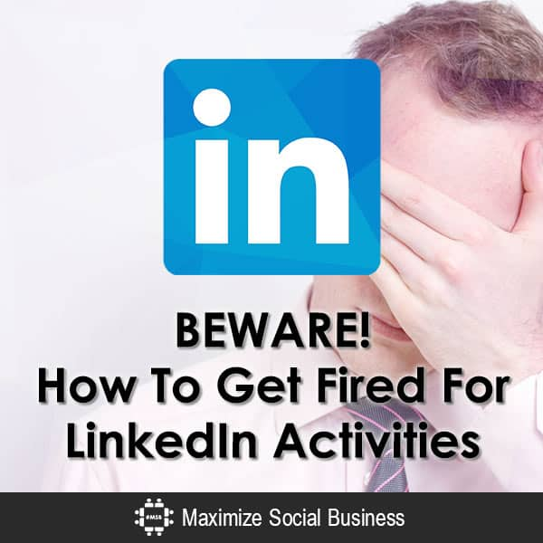 BEWARE! How To Get Fired For LinkedIn Activities Social Media and Employment Law  BEWARE-How-To-Get-Fired-For-LinkedIn-Activities-600x600-V2