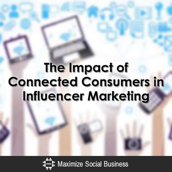 The Impact of Connected Consumers in Influencer Marketing Social Media Influence  The-Impact-of-Connected-Consumers-in-Influencer-Marketing-600x600-V1