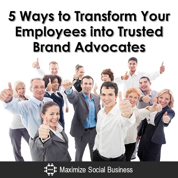5 Ways to Transform Your Employees into Trusted Brand Advocates