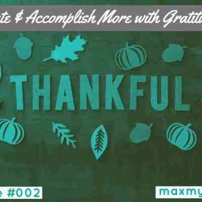 #MaxMinute #002 – Create & Accomplish More with Gratitude