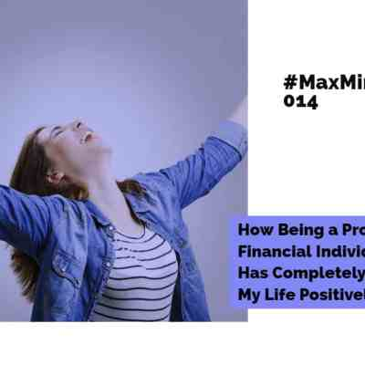 #MaxMinute 014 – How Being a Proactive Financial Individual Has Completely Changed My Life Positively