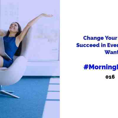 #MorningMinute 016 – Change Your Mindset & Succeed in Everything You Want