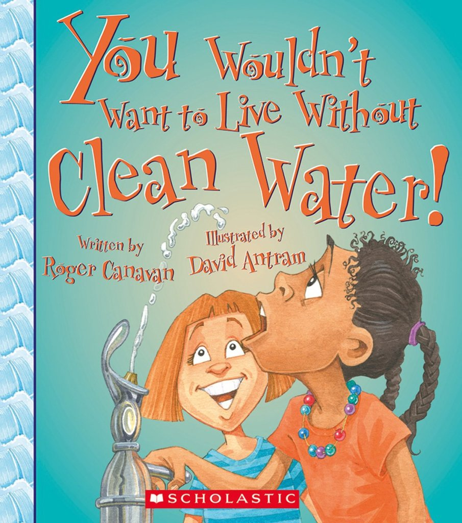 You Wouldn't Want to Live Without Clean Water! by Roger Canavan book cover