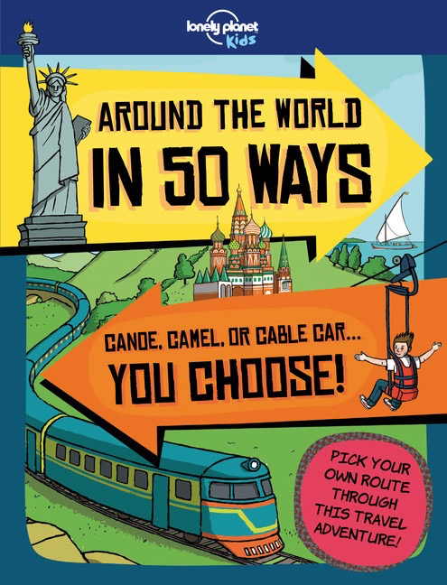 Around the world in 50 ways Lonely planet Kids Choose Your Own Adventure Travel