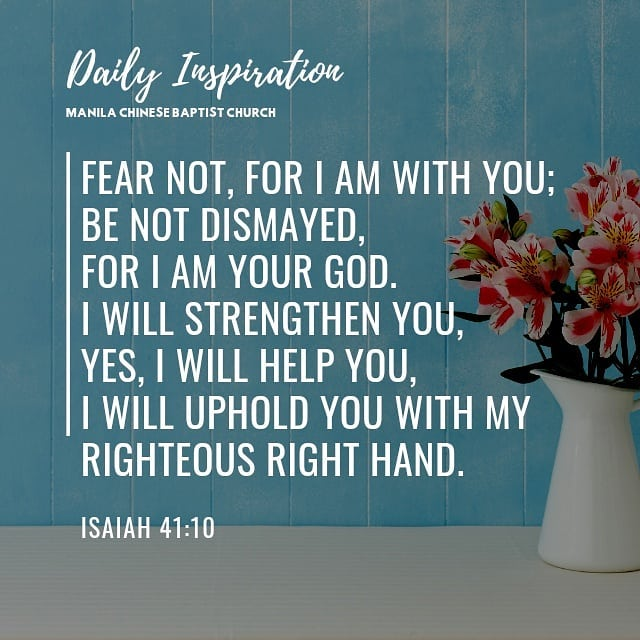 Fear not, for I am with you; be not dismayed, for I am your God. I will strength…