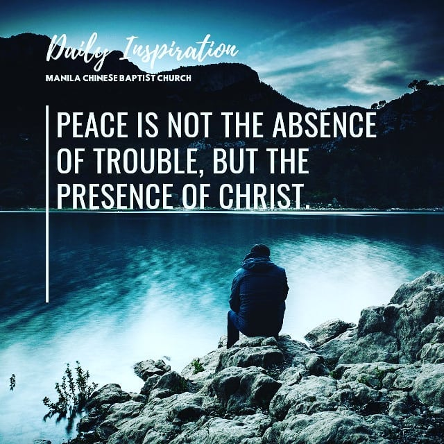 Peace is not the absense of trouble, but the presence of Christ….