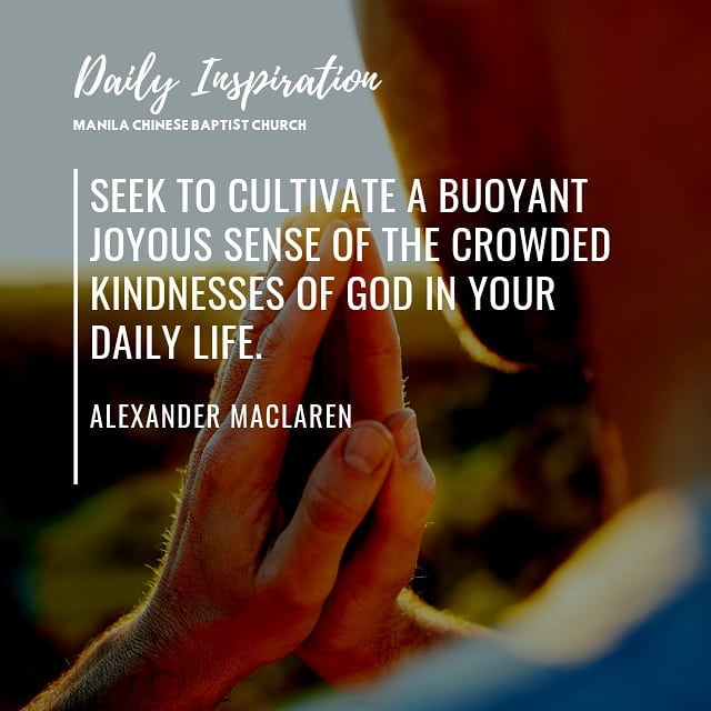 Seek to cultivate a buoyant joyous sense of the crowded kindnesses of God in you…