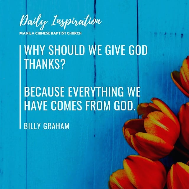 Why should we give God thanks? Because everything we have comes from God. ~ Bill…