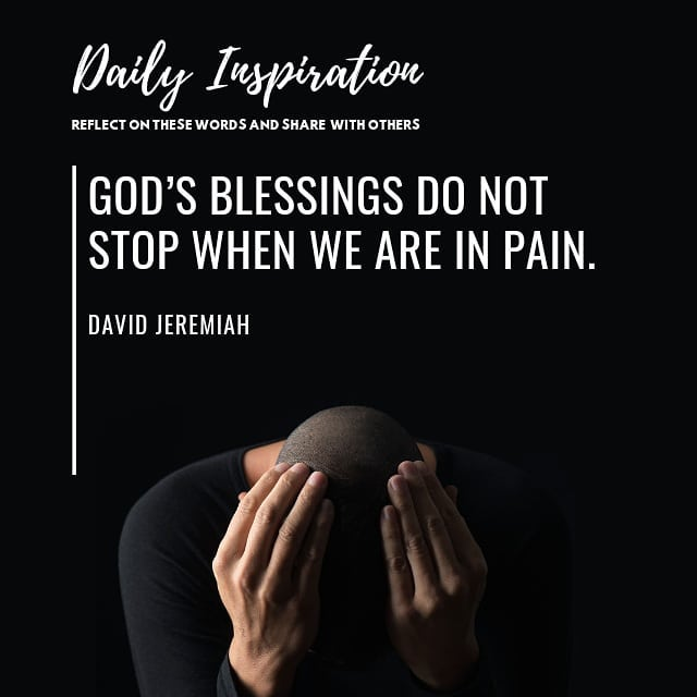 God's blessings do not stop when we are in pain.~ David Jeremiah…