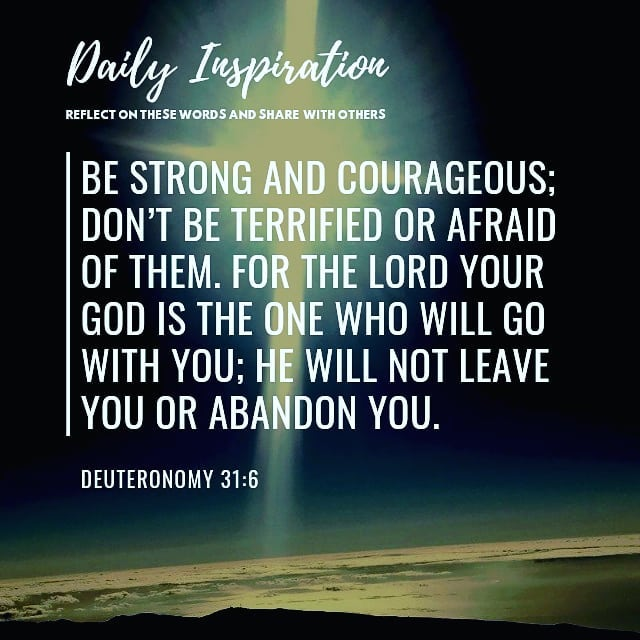 Be strong and courageous; don't be terrified or afraid of them. For the Lord you…