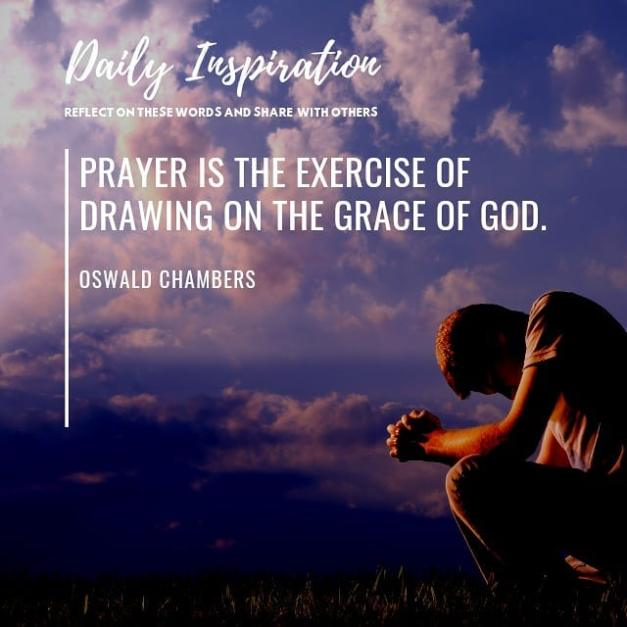 Prayer is the exercise of drawing on the grace of God.~ Oswald Chambers…