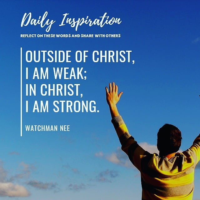 Outside of Christ, I am weak; in Christ, I am strong.~ Watchman Nee…