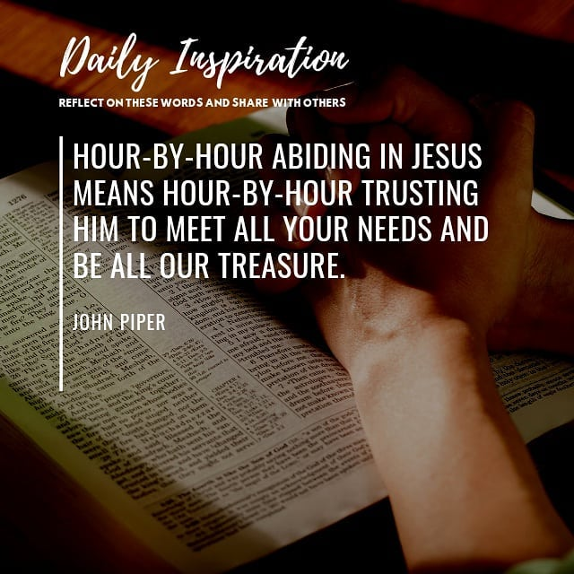 Hour-by-hour abiding in Jesus means hour-by-hour trusting him to meet all your n…