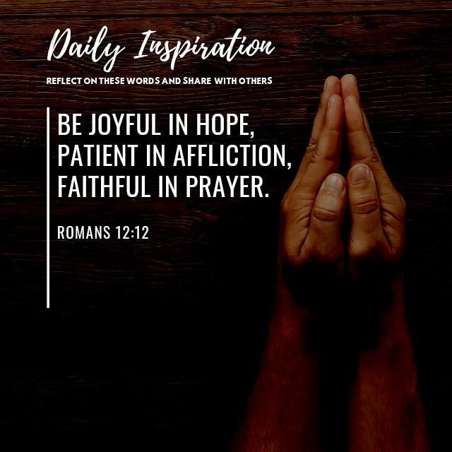 Be joyful in hope, patient in affliction, faithful in prayer. ~ Romans 12:12…