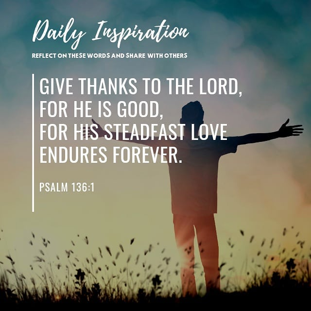 Give thanks to the Lord, for he is good, for his steadfast love endures forever….