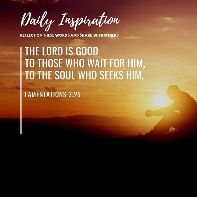 The Lord is good to those who wait for him, to the soul who seeks him. ~ Lamenta…