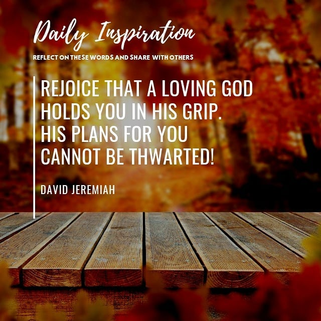 Rejoice that a loving God holds you in His grip. His plans for you cannot be thw…