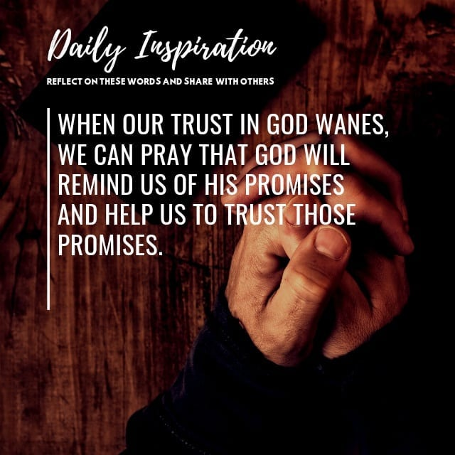 When our trust in God wanes, we can pray that God will remind us of His promises…