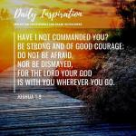 Have I not commanded you? Be strong and of good courage; do not be afraid, nor b…