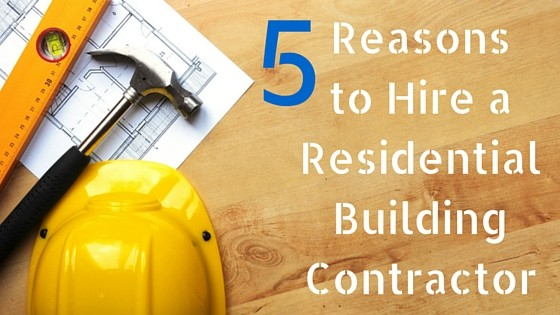 5 Reasons to Hire a Residential Building Contractor