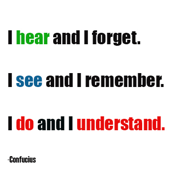 I hear and I forget; I see and I remember; I do and I understand - Confucius