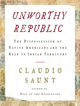 Unworthy Republic The Dispossession of Native Americans and the Road to Indian Territory by Claudio Saunt book cover