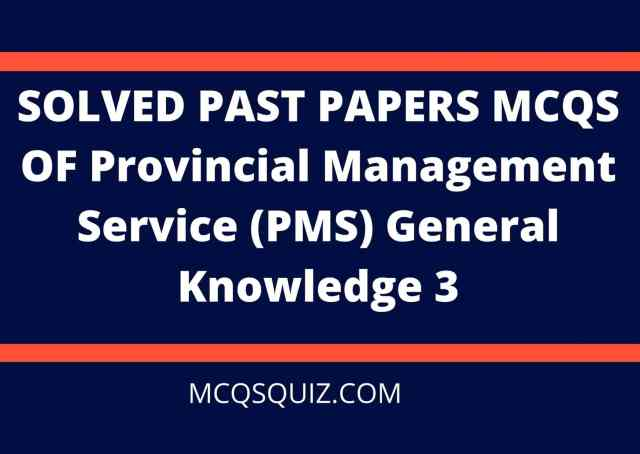 SOLVED PAST PAPERS MCQS PROVINCIAL MANAGEMENT SERVICE (PMS) GENERAL KNOWLEDGE 3