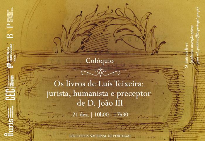 Colóquio | Os livros de Luís Teixeira: jurista, humanista e preceptor de D. João III | 21 dez. | 10h00 - 17h30 | BNP // Entrada livre (limitada a 21 lugares, com inscrição prévia para rel_publicas@bnportugal.gov.pt)