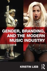 Gender, Branding & the Modern Music Industry by Kristin Lieb 2013