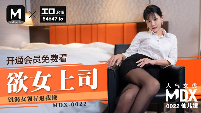 MDX0022仙儿媛.欲女上司.饥渴女领导逼我屮.麻豆传媒映画原创中文收藏版