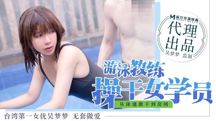 台湾第一女优吴梦梦.游泳教练操干女学员.从泳池激干到房间.麻豆传媒映画代理出品