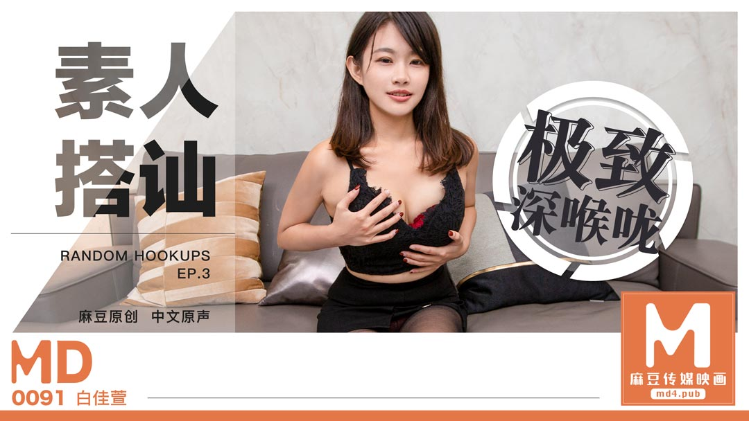 MD0091白佳萱.素人搭讪3.极致深喉咙.麻豆传媒映画原创中文收藏版